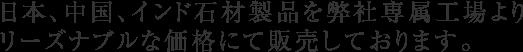 日本、中国、インド石材製品を弊社専属工場より リーズナブルな価格にて販売しております。